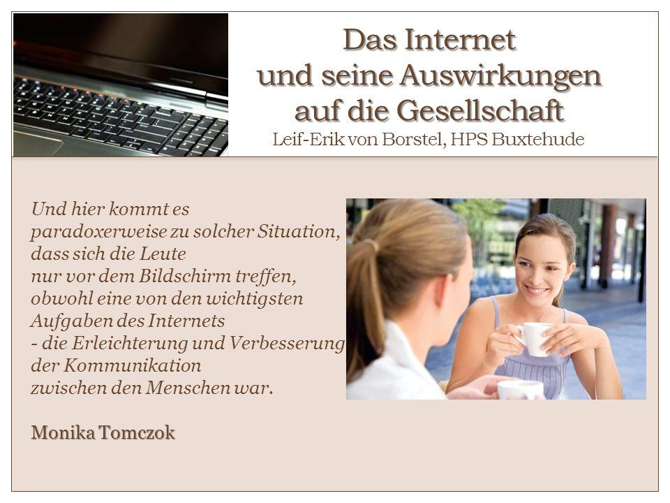 Das Internet und seine Auswirkungen auf die Gesellschaft Das Internet und seine Auswirkungen auf die Gesellschaft Leif-Erik von Borstel, HPS Buxtehude
