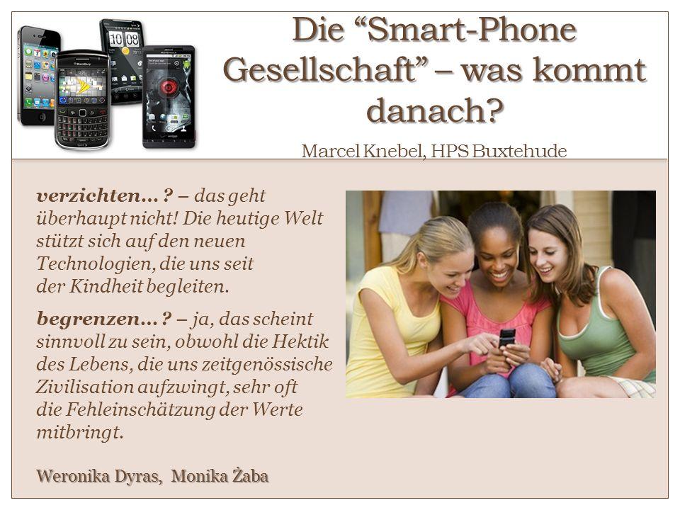 Die Smart-Phone Gesellschaft – was kommt danach? Die Smart-Phone Gesellschaft – was kommt danach? Von Marcel Knebel, HPS Buxtehude verzichten… ? – das