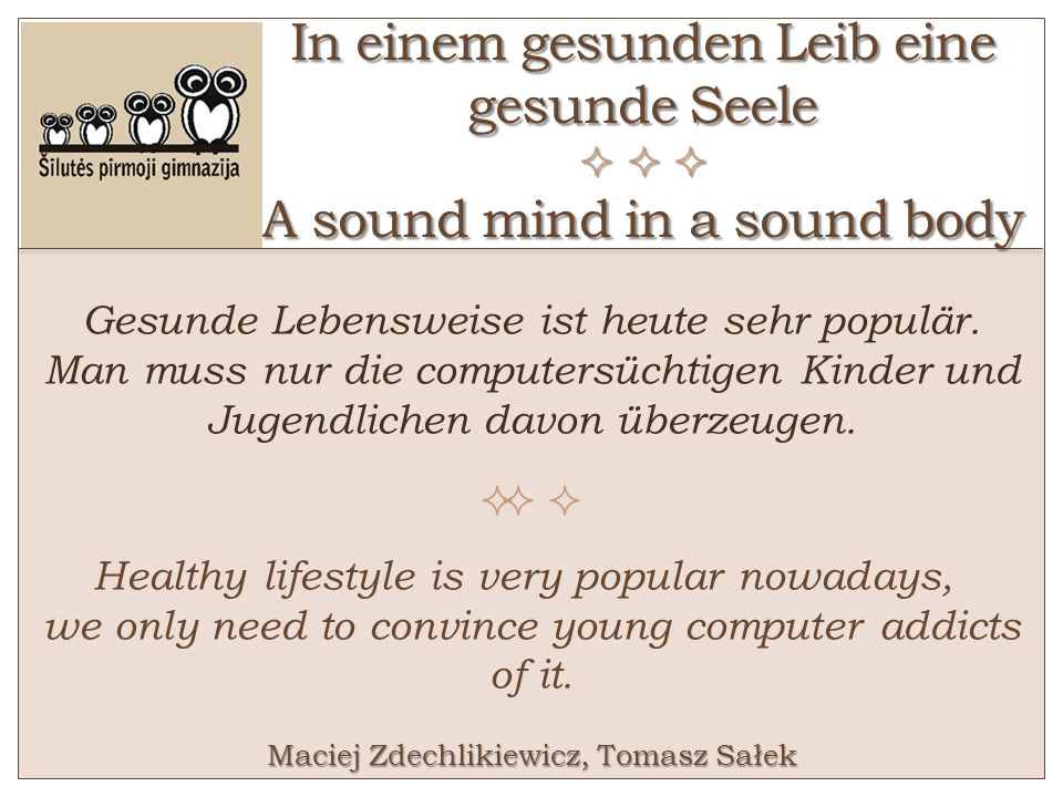 In einem gesunden Leib eine gesunde Seele A sound mind in a sound body Gesunde Lebensweise ist heute sehr populär. Man muss nur die computersüchtigen