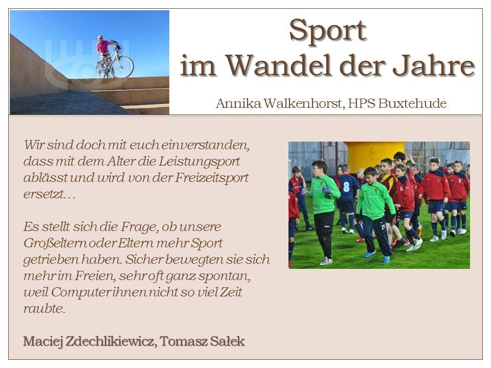 Sport im Wandel der Jahre Sport im Wandel der Jahre Annika Walkenhorst, HPS Buxtehude Wir sind doch mit euch einverstanden, dass mit dem Alter die Lei