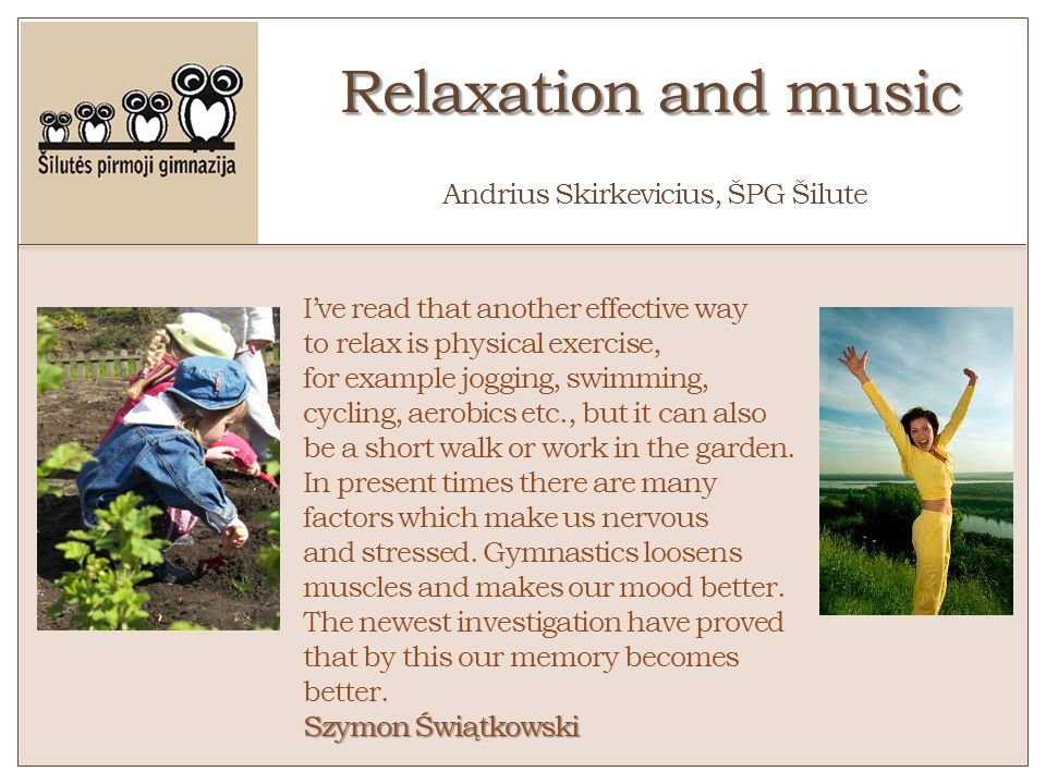 Relaxation and music Relaxation and music o Andrius Skirkevicius, ŠPG Šilute Ive read that another effective way to relax is physical exercise, for ex