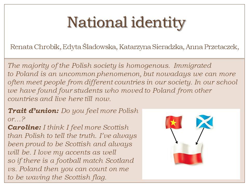 National identity National identity o Renata Chrobik, Edyta Śladowska, Katarzyna Sieradzka, Anna Przetaczek, The majority of the Polish society is hom
