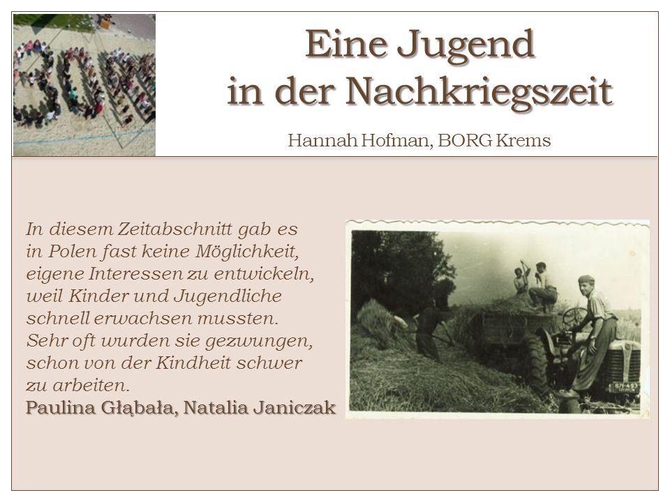 Eine Jugend in der Nachkriegszeit Eine Jugend in der Nachkriegszeit Hannah Hofman, BORG Krems In diesem Zeitabschnitt gab es in Polen fast keine Mögli