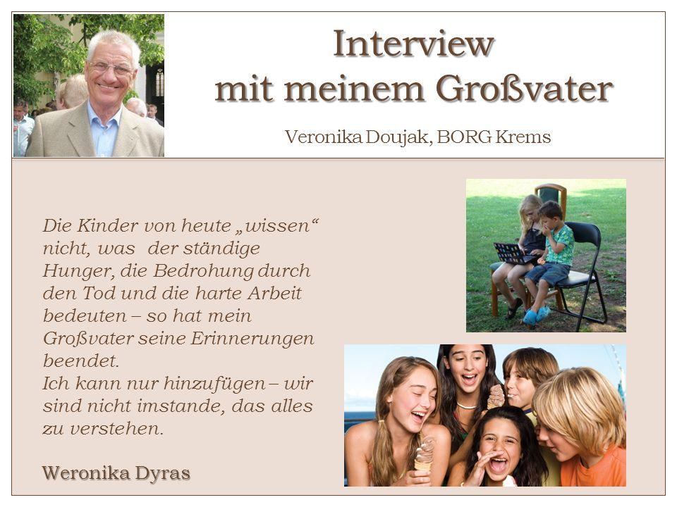 Interview mit meinem Großvater Interview mit meinem Großvater Veronika Doujak, BORG Krems Die Kinder von heute wissen nicht, was der ständige Hunger,