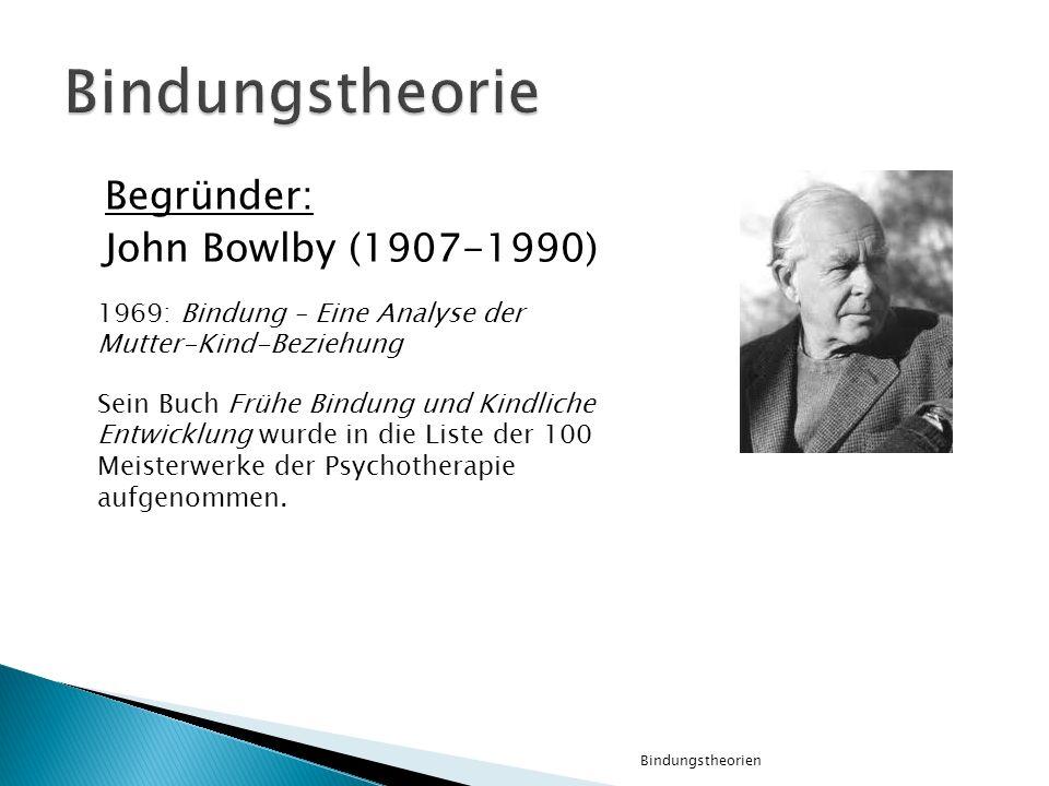 Begründer: John Bowlby (1907-1990) Bindungstheorien 1969: Bindung – Eine Analyse der Mutter-Kind-Beziehung Sein Buch Frühe Bindung und Kindliche Entwi