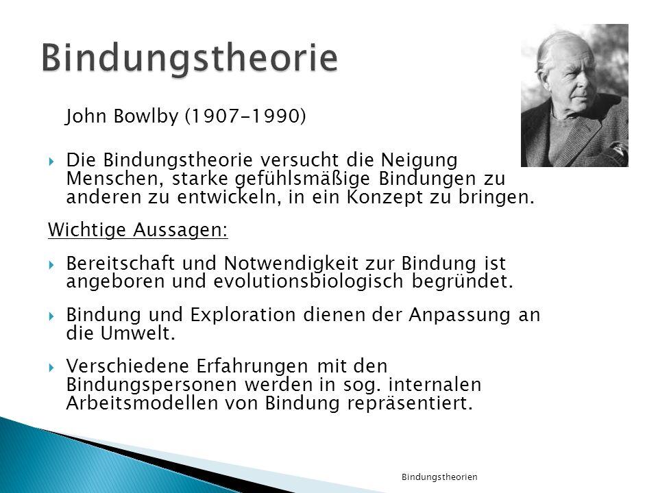 John Bowlby (1907-1990) Die Bindungstheorie versucht die Neigung Menschen, starke gefühlsmäßige Bindungen zu anderen zu entwickeln, in ein Konzept zu