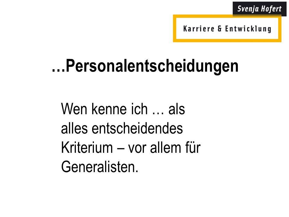 …Personalentscheidungen Wen kenne ich … als alles entscheidendes Kriterium – vor allem für Generalisten.