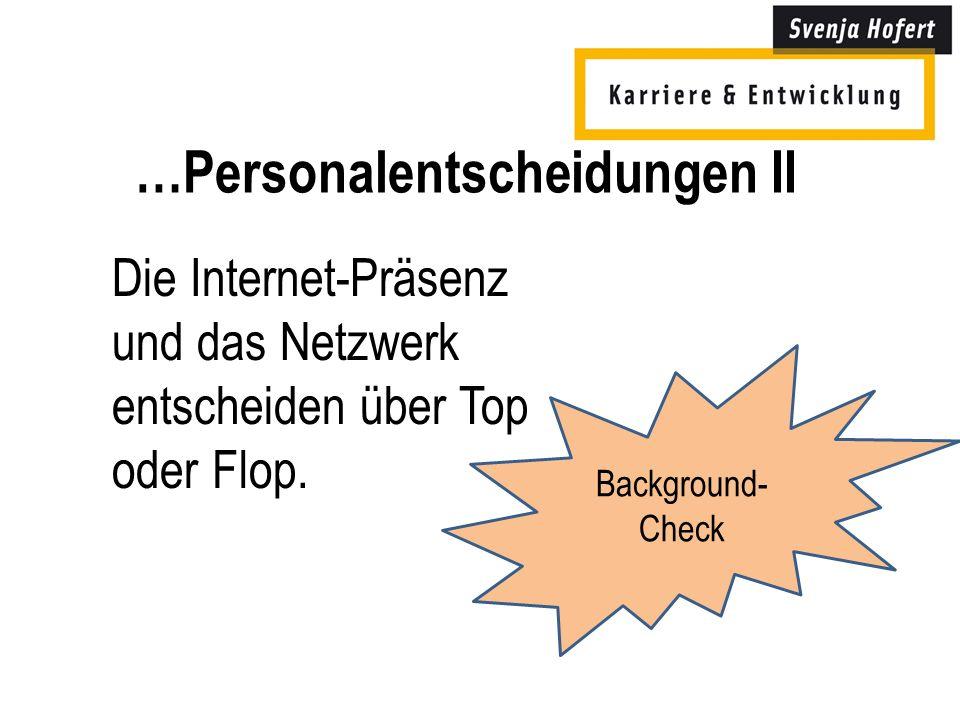 …Personalentscheidungen II Die Internet-Präsenz und das Netzwerk entscheiden über Top oder Flop.