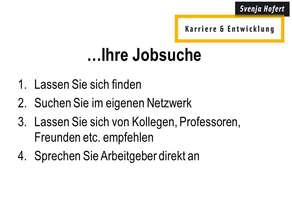 …Ihre Jobsuche 1.Lassen Sie sich finden 2.Suchen Sie im eigenen Netzwerk 3.Lassen Sie sich von Kollegen, Professoren, Freunden etc.