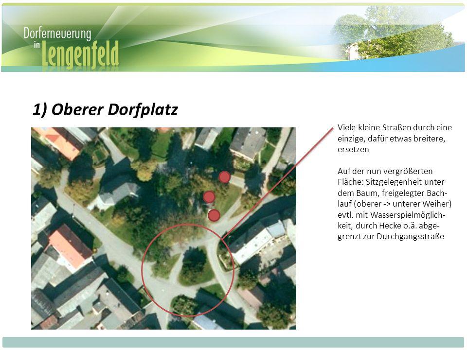 1) Oberer Dorfplatz Viele kleine Straßen durch eine einzige, dafür etwas breitere, ersetzen Auf der nun vergrößerten Fläche: Sitzgelegenheit unter dem Baum, freigelegter Bach- lauf (oberer -> unterer Weiher) evtl.