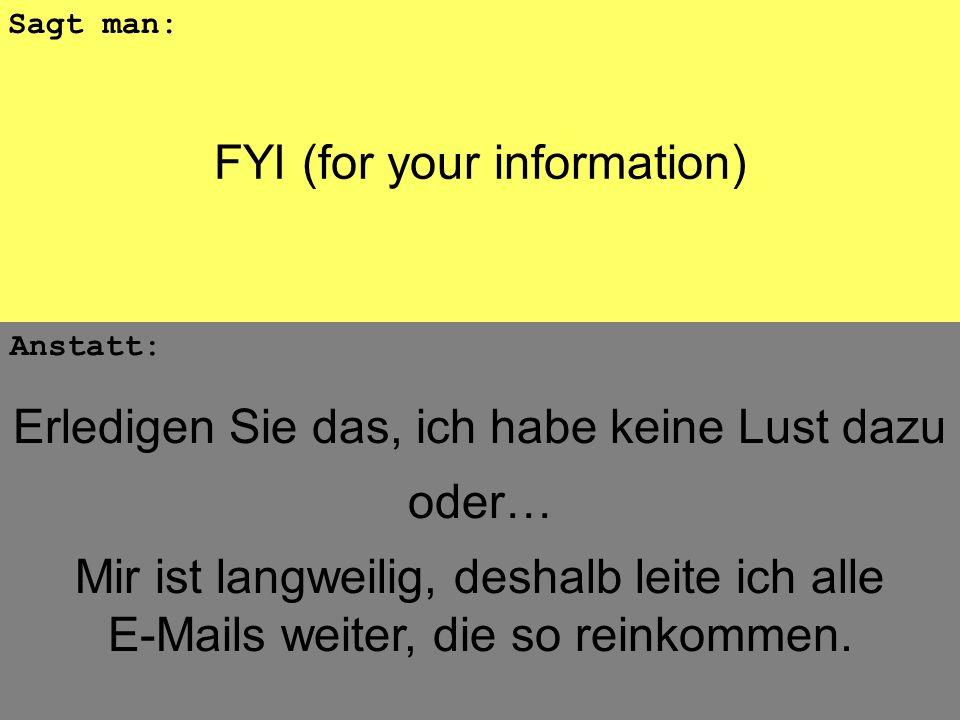 FYI (for your information) Anstatt: Sagt man: Erledigen Sie das, ich habe keine Lust dazu oder… Mir ist langweilig, deshalb leite ich alle E-Mails wei