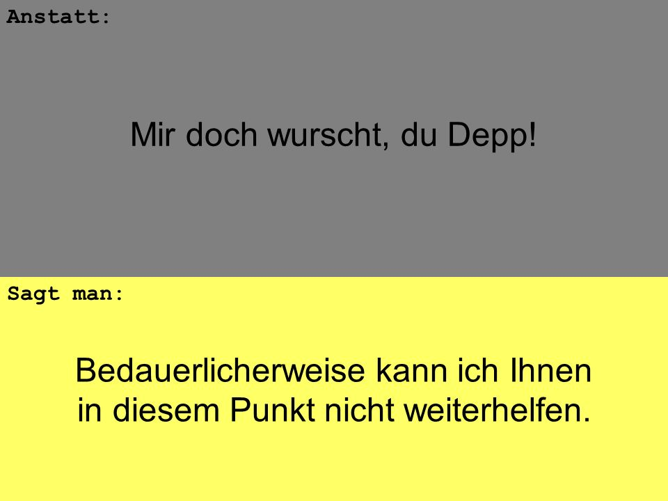Bedauerlicherweise kann ich Ihnen in diesem Punkt nicht weiterhelfen. Anstatt: Sagt man: Mir doch wurscht, du Depp!
