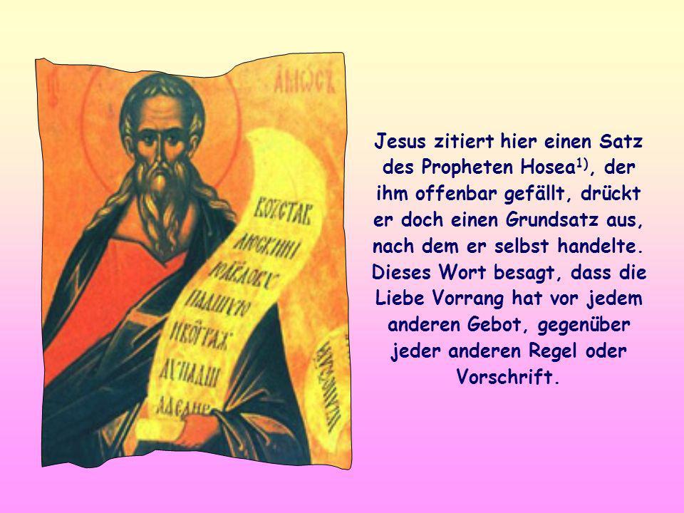 Jesus zitiert hier einen Satz des Propheten Hosea 1), der ihm offenbar gefällt, drückt er doch einen Grundsatz aus, nach dem er selbst handelte.