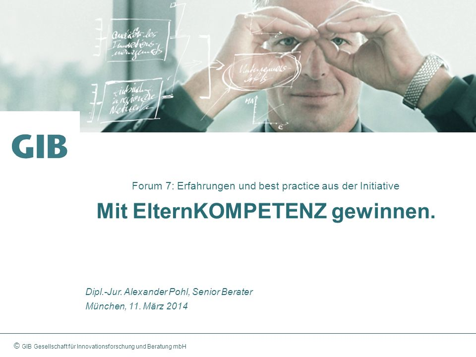 © GIB Gesellschaft für Innovationsforschung und Beratung mbH Forum 7: Erfahrungen und best practice aus der Initiative Mit ElternKOMPETENZ gewinnen. D