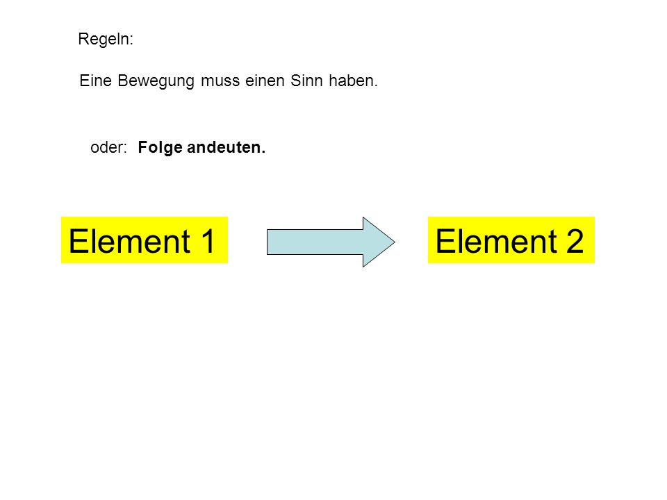 Regeln: Eine Bewegung muss einen Sinn haben. zum Beispiel: Gegeneinander andeuten. Element 1Element 2