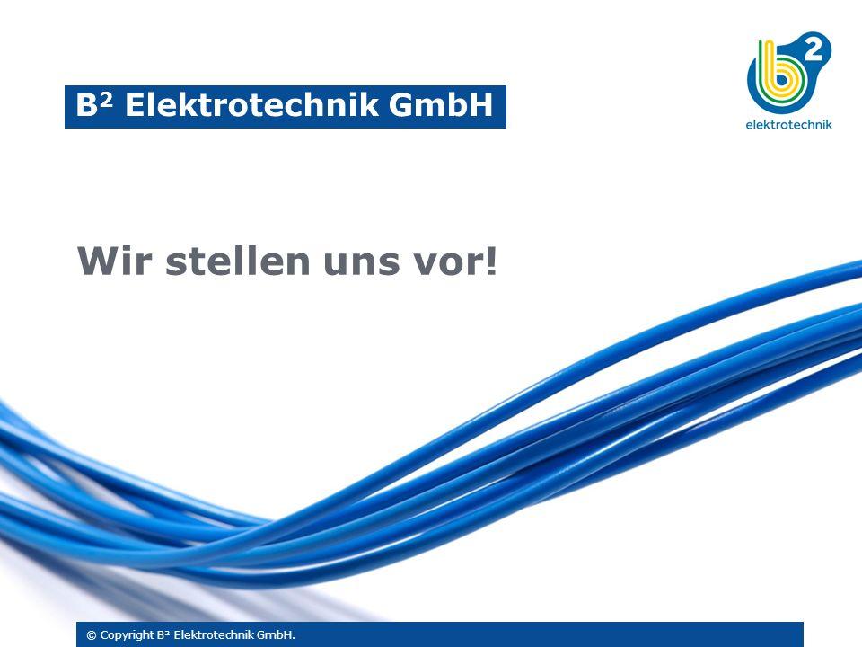 © Copyright B² Elektrotechnik GmbH. B 2 Elektrotechnik GmbH Wir stellen uns vor!