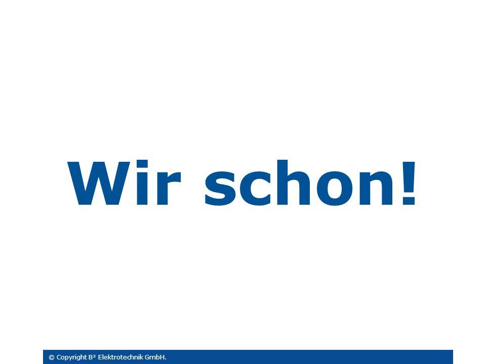Wir schon! © Copyright B² Elektrotechnik GmbH.