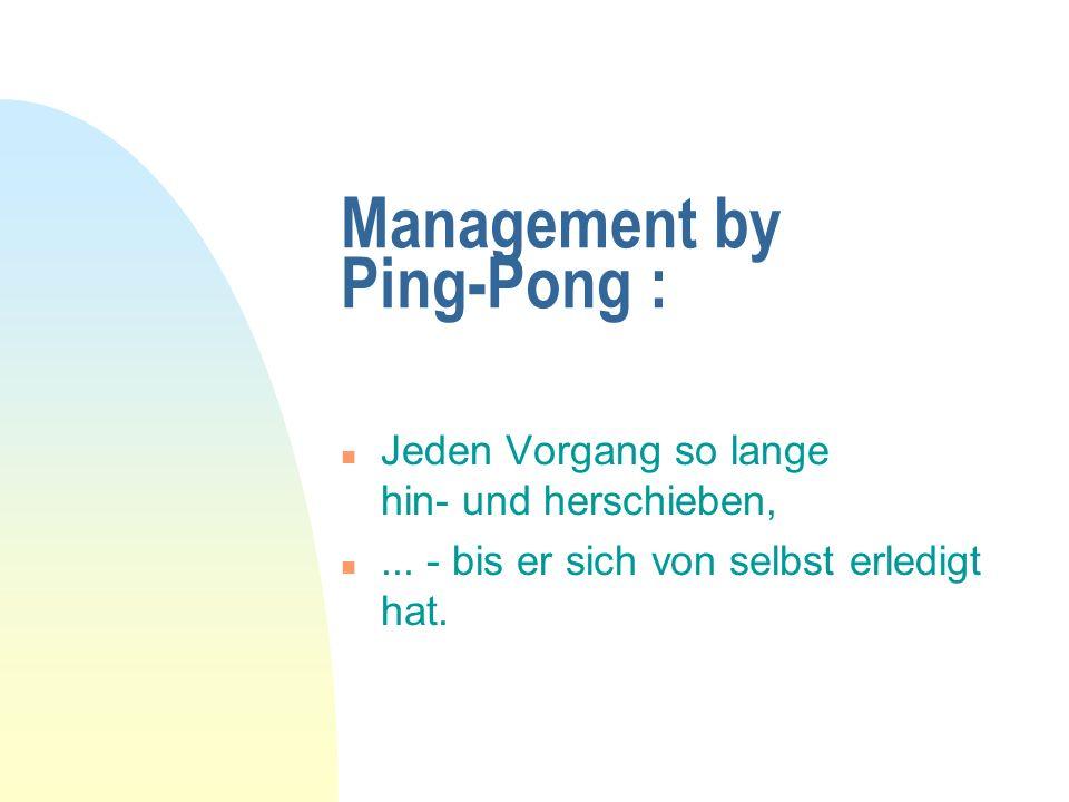 Management by Ping-Pong : n Jeden Vorgang so lange hin- und herschieben, n... - bis er sich von selbst erledigt hat.