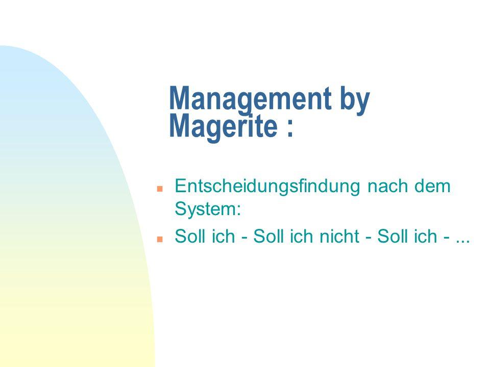 Management by Magerite : n Entscheidungsfindung nach dem System: n Soll ich - Soll ich nicht - Soll ich -...