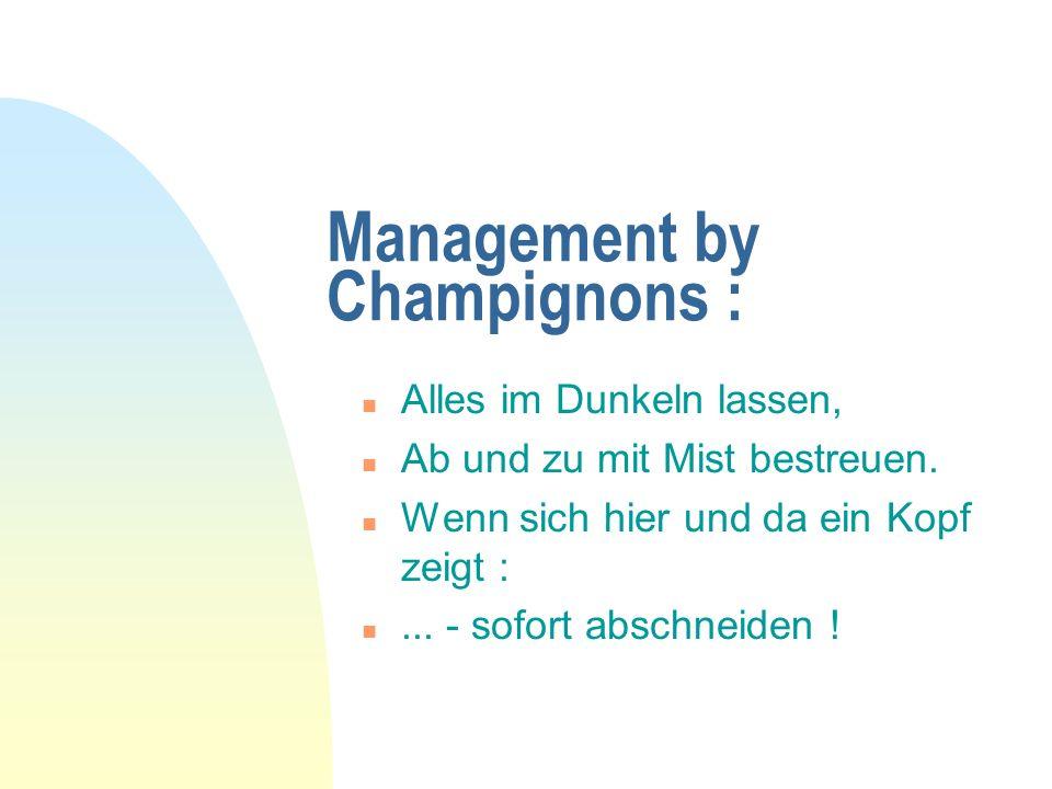 Management by Champignons : n Alles im Dunkeln lassen, n Ab und zu mit Mist bestreuen. n Wenn sich hier und da ein Kopf zeigt : n... - sofort abschnei