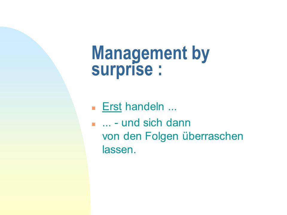 Management by surprise : n Erst handeln... n... - und sich dann von den Folgen überraschen lassen.
