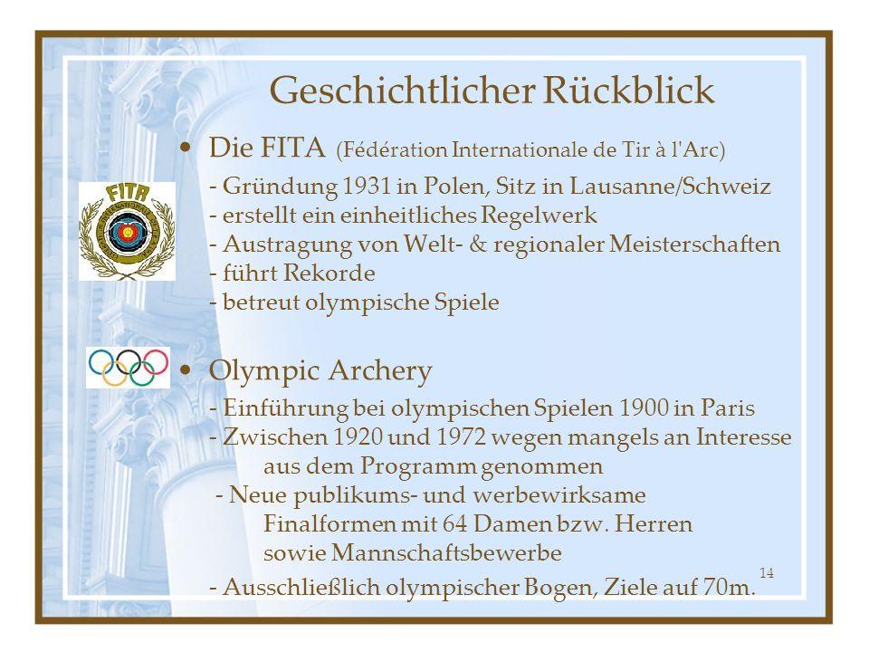 14 Die FITA (Fédération Internationale de Tir à l Arc) - Gründung 1931 in Polen, Sitz in Lausanne/Schweiz - erstellt ein einheitliches Regelwerk - Austragung von Welt- & regionaler Meisterschaften - führt Rekorde - betreut olympische Spiele Olympic Archery - Einführung bei olympischen Spielen 1900 in Paris - Zwischen 1920 und 1972 wegen mangels an Interesse aus dem Programm genommen - Neue publikums- und werbewirksame Finalformen mit 64 Damen bzw.