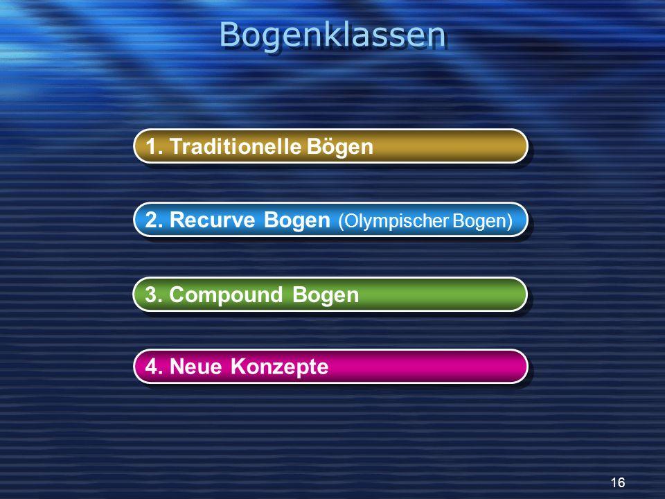 16 1. Traditionelle Bögen 2. Recurve Bogen (Olympischer Bogen) 3. Compound Bogen 4. Neue Konzepte Bogenklassen