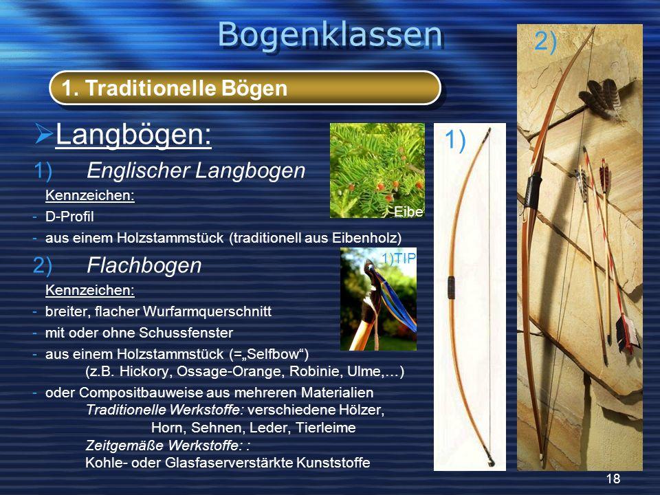 18 Langbögen: 1) Englischer Langbogen Kennzeichen: -D-Profil -aus einem Holzstammstück (traditionell aus Eibenholz) 2) Flachbogen Kennzeichen: -breiter, flacher Wurfarmquerschnitt -mit oder ohne Schussfenster -aus einem Holzstammstück (=Selfbow) (z.B.