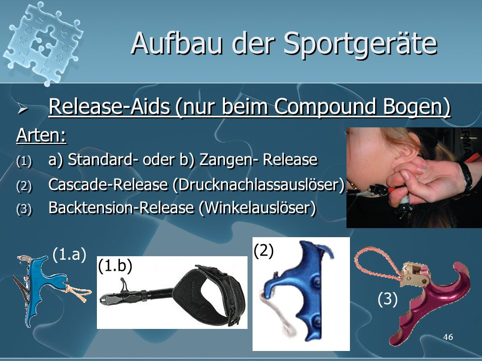 Release-Aids (nur beim Compound Bogen) Arten: (1) a) Standard- oder b) Zangen- Release (2) Cascade-Release (Drucknachlassauslöser) (3) Backtension-Release (Winkelauslöser) Release-Aids (nur beim Compound Bogen) Arten: (1) a) Standard- oder b) Zangen- Release (2) Cascade-Release (Drucknachlassauslöser) (3) Backtension-Release (Winkelauslöser) 46 Aufbau der Sportgeräte (3) (1.b) (2) (1.a)