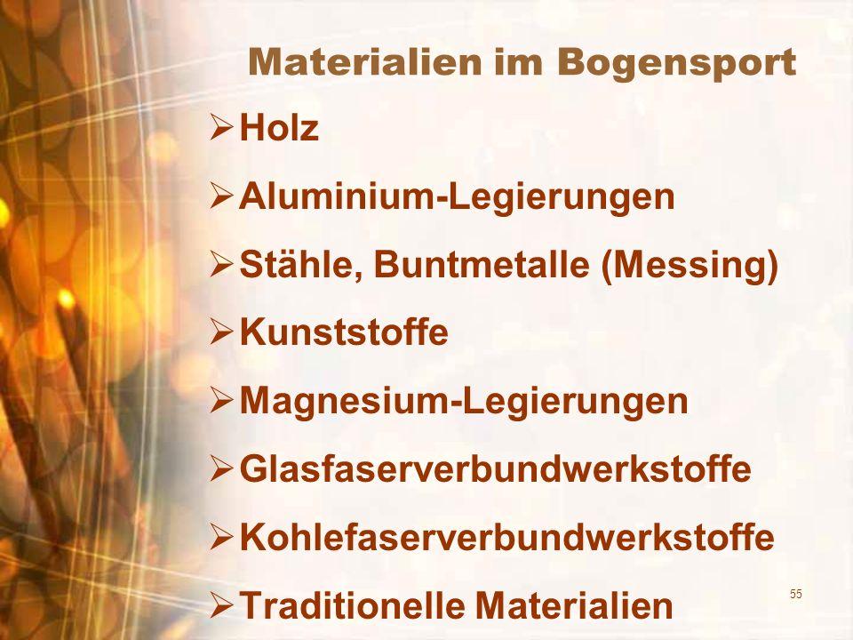 55 Materialien im Bogensport Holz Aluminium-Legierungen Stähle, Buntmetalle (Messing) Kunststoffe Magnesium-Legierungen Glasfaserverbundwerkstoffe Kohlefaserverbundwerkstoffe Traditionelle Materialien