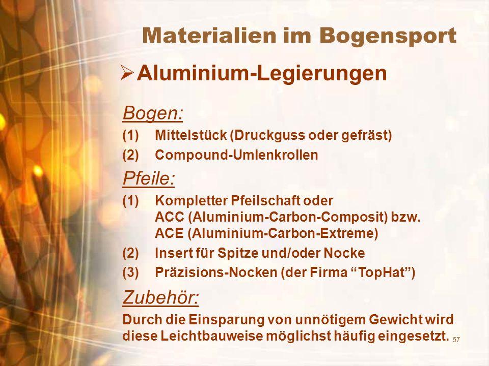 57 Materialien im Bogensport Aluminium-Legierungen Bogen: (1)Mittelstück (Druckguss oder gefräst) (2)Compound-Umlenkrollen Pfeile: (1)Kompletter Pfeilschaft oder ACC (Aluminium-Carbon-Composit) bzw.
