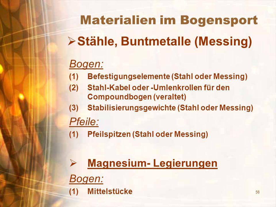 58 Materialien im Bogensport Stähle, Buntmetalle (Messing) Bogen: (1)Befestigungselemente (Stahl oder Messing) (2)Stahl-Kabel oder -Umlenkrollen für den Compoundbogen (veraltet) (3)Stabilisierungsgewichte (Stahl oder Messing) Pfeile: (1)Pfeilspitzen (Stahl oder Messing) Magnesium- Legierungen Bogen: (1)Mittelstücke