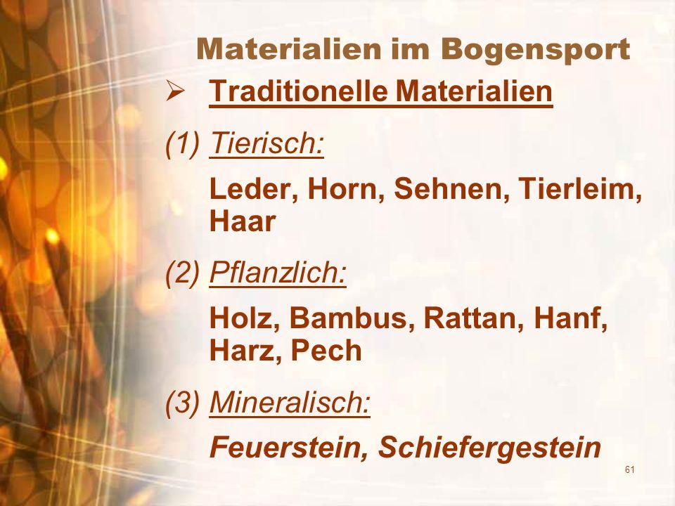 61 Materialien im Bogensport Traditionelle Materialien (1)Tierisch: Leder, Horn, Sehnen, Tierleim, Haar (2)Pflanzlich: Holz, Bambus, Rattan, Hanf, Harz, Pech (3)Mineralisch: Feuerstein, Schiefergestein