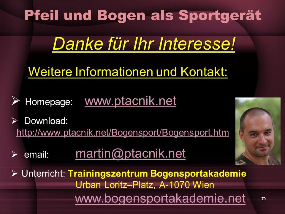 70 Pfeil und Bogen als Sportgerät Homepage: www.ptacnik.net www.ptacnik.net Download: http://www.ptacnik.net/Bogensport/Bogensport.htm http://www.ptacnik.net/Bogensport/Bogensport.htm email: martin@ptacnik.net martin@ptacnik.net Unterricht: Trainingszentrum Bogensportakademie Urban Loritz–Platz, A-1070 Wien www.bogensportakademie.netwww.bogensportakademie.net Danke für Ihr Interesse.