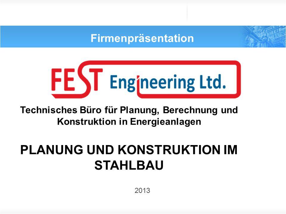 Firmenpräsentation 2013 Technisches Büro für Planung, Berechnung und Konstruktion in Energieanlagen PLANUNG UND KONSTRUKTION IM STAHLBAU