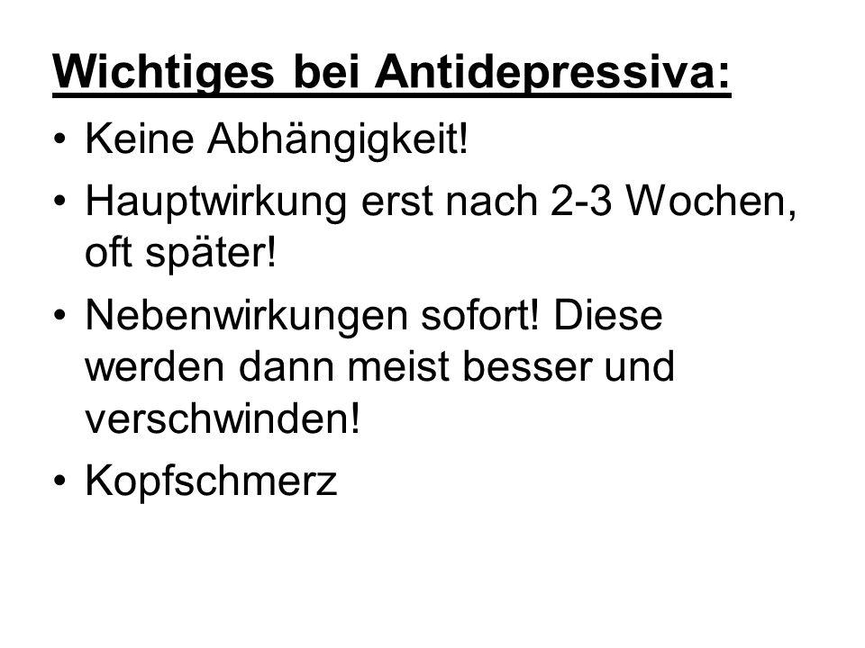 Wichtiges bei Antidepressiva: Keine Abhängigkeit! Hauptwirkung erst nach 2-3 Wochen, oft später! Nebenwirkungen sofort! Diese werden dann meist besser