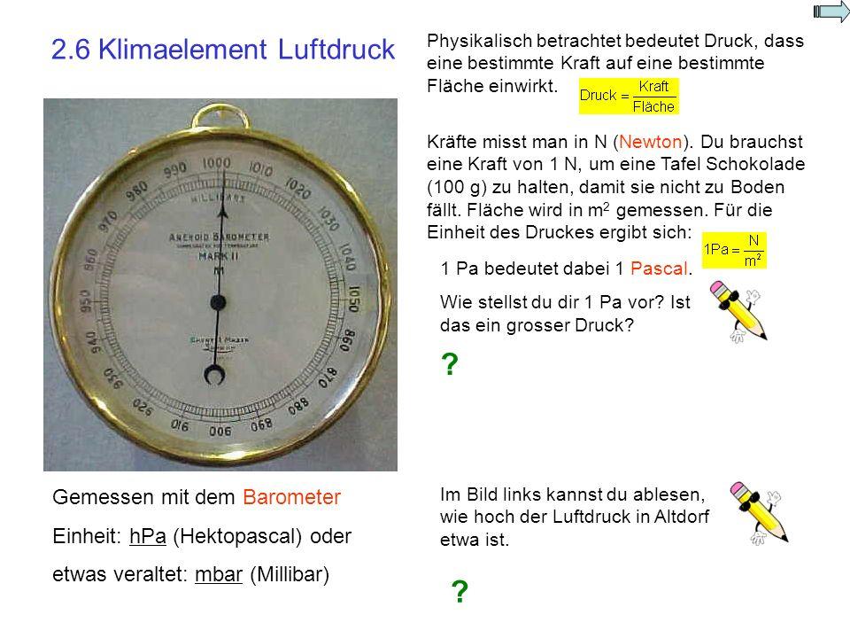 2.6 Klimaelement Luftdruck Gemessen mit dem Barometer Einheit: hPa (Hektopascal) oder etwas veraltet: mbar (Millibar) Physikalisch betrachtet bedeutet