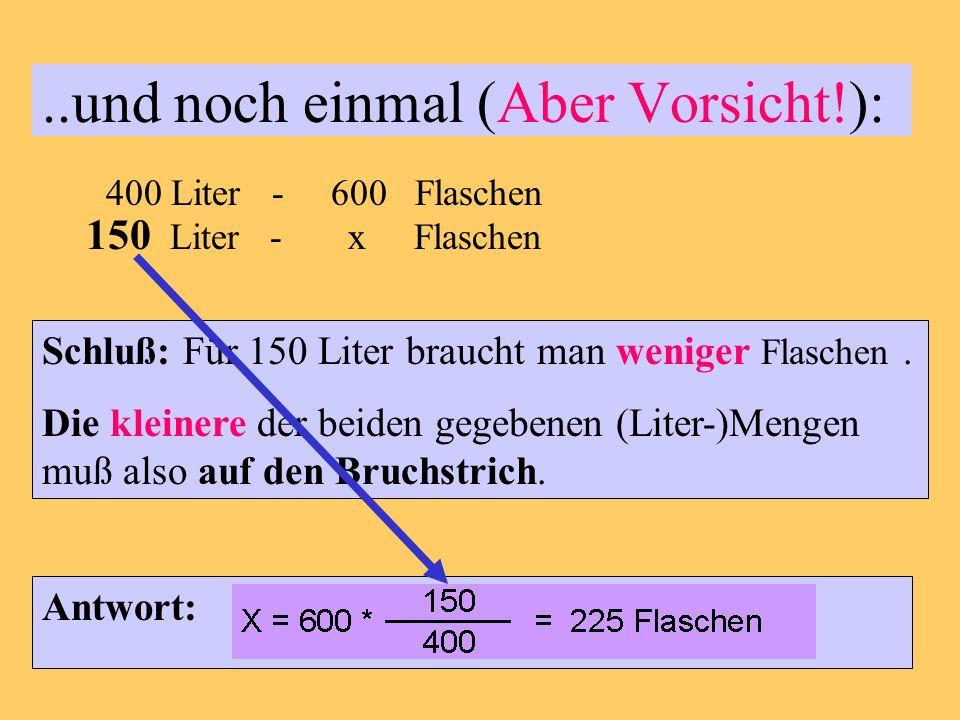 ..und noch einmal (Aber Vorsicht!): 400 Liter - 600 Flaschen 150 Liter - x Flaschen Schluß: Für 150 Liter braucht man weniger Flaschen.
