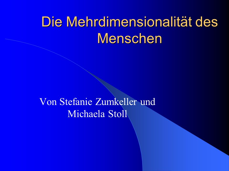Die Mehrdimensionalität des Menschen Von Stefanie Zumkeller und Michaela Stoll
