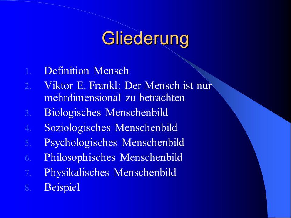 Gliederung 1. Definition Mensch 2. Viktor E. Frankl: Der Mensch ist nur mehrdimensional zu betrachten 3. Biologisches Menschenbild 4. Soziologisches M