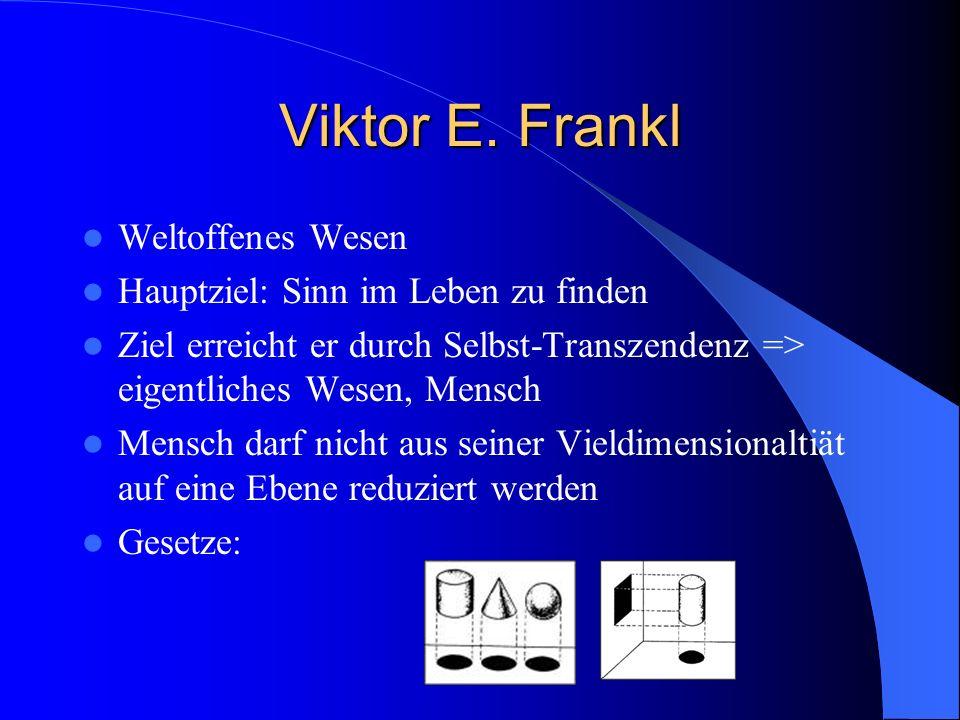 Viktor E. Frankl Weltoffenes Wesen Hauptziel: Sinn im Leben zu finden Ziel erreicht er durch Selbst-Transzendenz => eigentliches Wesen, Mensch Mensch