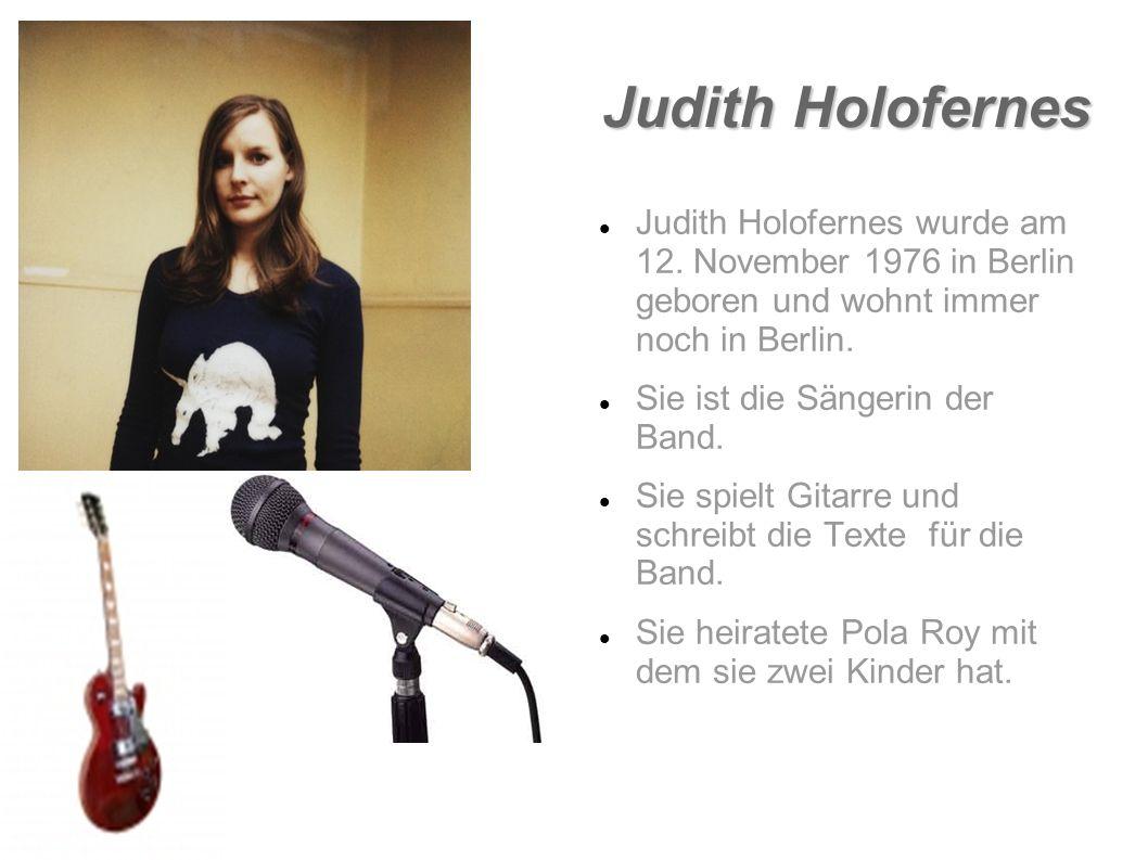 Judith Holofernes Judith Holofernes wurde am 12. November 1976 in Berlin geboren und wohnt immer noch in Berlin. Sie ist die Sängerin der Band. Sie sp