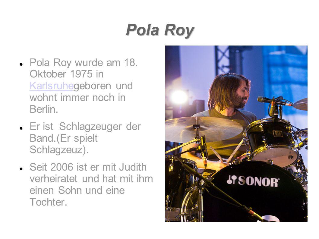 Pola Roy Pola Roy wurde am 18. Oktober 1975 in Karlsruhegeboren und wohnt immer noch in Berlin. Karlsruhe Er ist Schlagzeuger der Band.(Er spielt Schl