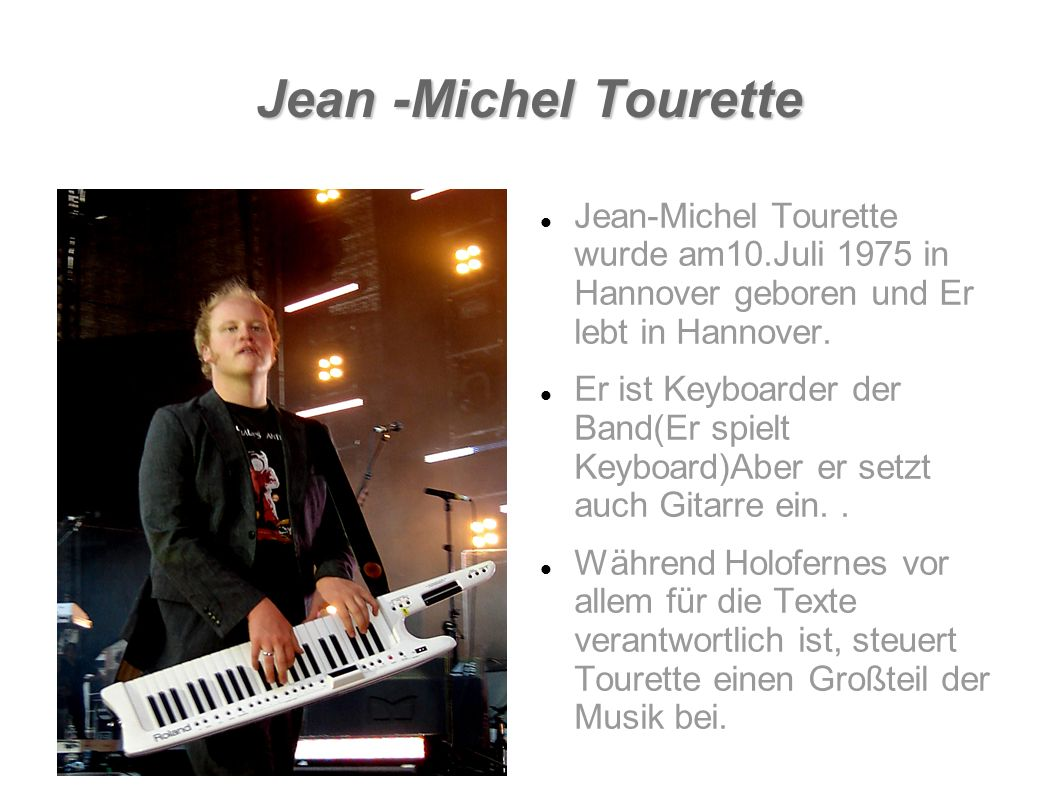Jean -Michel Tourette Jean-Michel Tourette wurde am10.Juli 1975 in Hannover geboren und Er lebt in Hannover. Er ist Keyboarder der Band(Er spielt Keyb