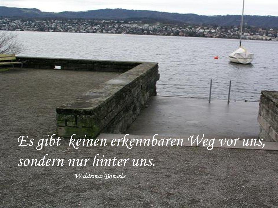 Es gibt keinen erkennbaren Weg vor uns, sondern nur hinter uns. Waldemar Bonsels