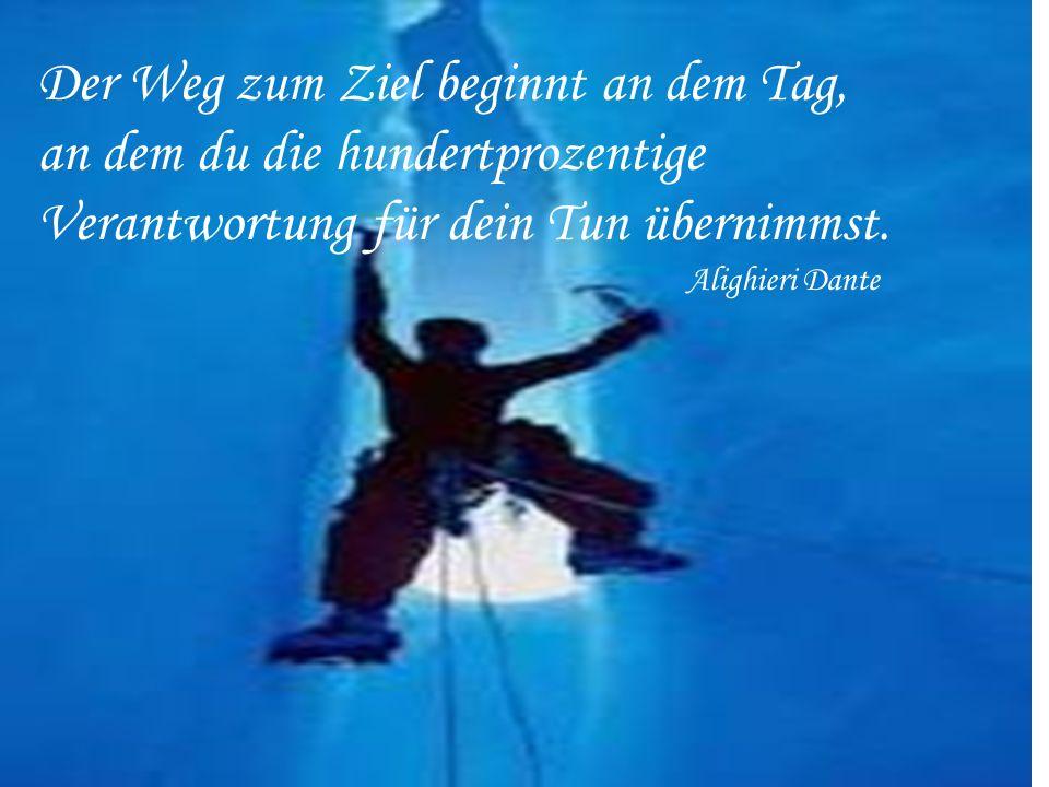 Der Weg zum Ziel beginnt an dem Tag, an dem du die hundertprozentige Verantwortung für dein Tun übernimmst. Alighieri Dante