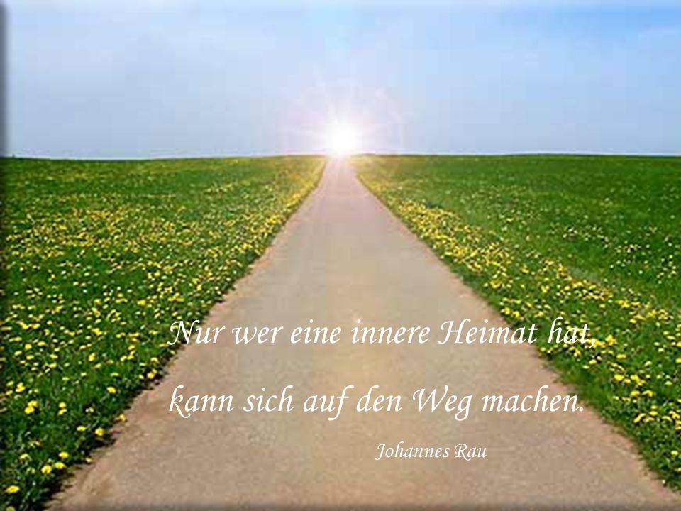 Nur wer eine innere Heimat hat, kann sich auf den Weg machen. Johannes Rau