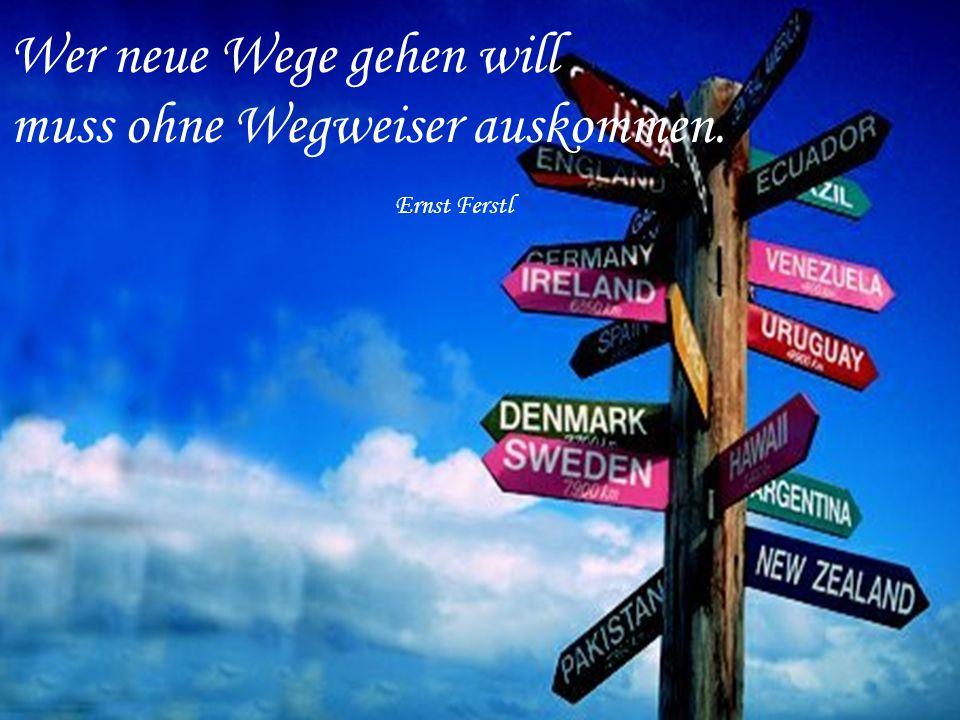 Wer neue Wege gehen will muss ohne Wegweiser auskommen. Ernst Ferstl