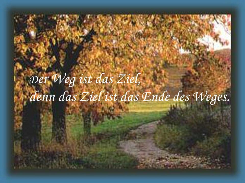 D er Weg ist das Ziel, denn das Ziel ist das Ende des Weges.