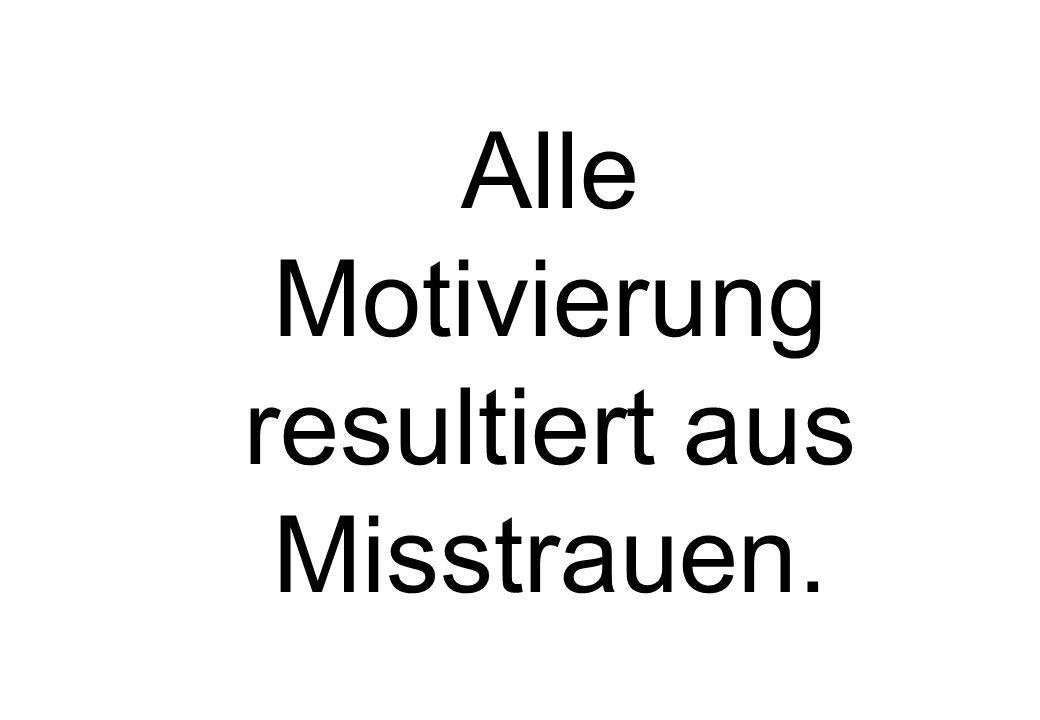 Alle Motivierung resultiert aus Misstrauen.